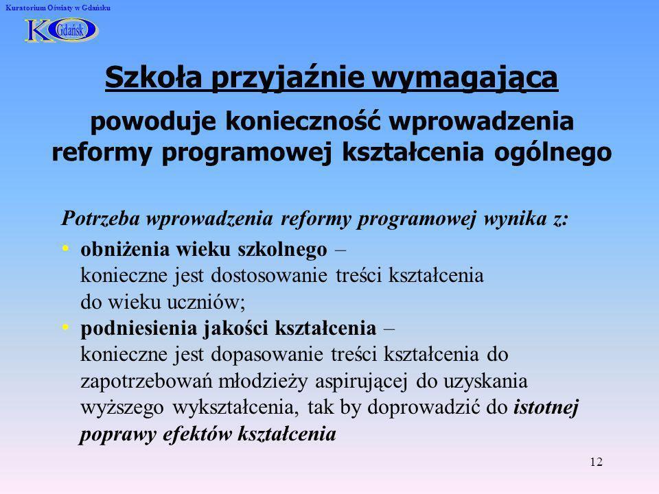 12 Kuratorium Oświaty w Gdańsku Szkoła przyjaźnie wymagająca powoduje konieczność wprowadzenia reformy programowej kształcenia ogólnego Potrzeba wprow