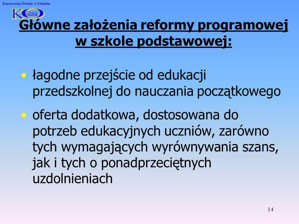 14 Kuratorium Oświaty w Gdańsku Główne założenia reformy programowej w szkole podstawowej: łagodne przejście od edukacji przedszkolnej do nauczania po