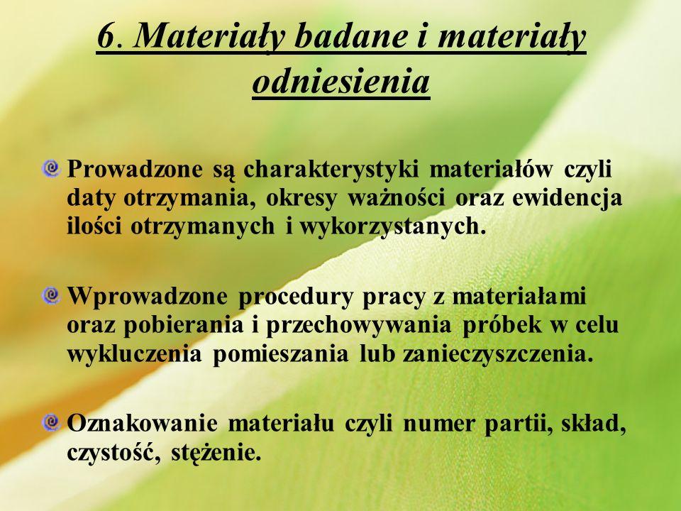 6. Materiały badane i materiały odniesienia Prowadzone są charakterystyki materiałów czyli daty otrzymania, okresy ważności oraz ewidencja ilości otrz