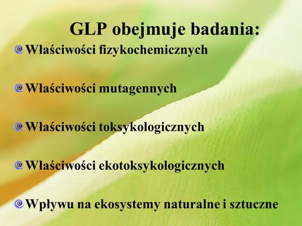 GLP obejmuje badania: Właściwości fizykochemicznych Właściwości mutagennych Właściwości toksykologicznych Właściwości ekotoksykologicznych Wpływu na e