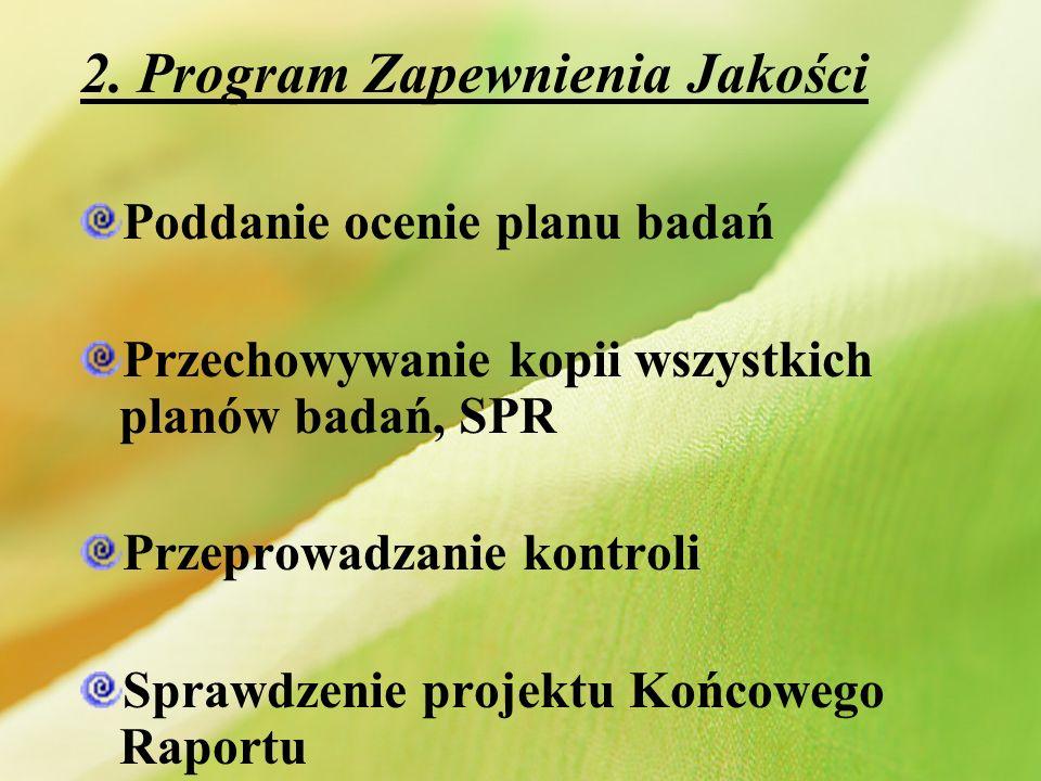2. Program Zapewnienia Jakości Poddanie ocenie planu badań Przechowywanie kopii wszystkich planów badań, SPR Przeprowadzanie kontroli Sprawdzenie proj