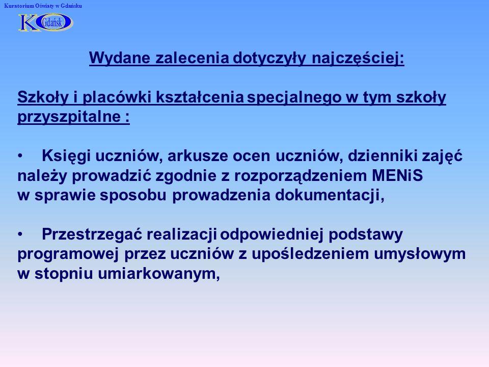 Kuratorium Oświaty w Gdańsku Wydane zalecenia dotyczyły najczęściej: Szkoły i placówki kształcenia specjalnego w tym szkoły przyszpitalne : Księgi uczniów, arkusze ocen uczniów, dzienniki zajęć należy prowadzić zgodnie z rozporządzeniem MENiS w sprawie sposobu prowadzenia dokumentacji, Przestrzegać realizacji odpowiedniej podstawy programowej przez uczniów z upośledzeniem umysłowym w stopniu umiarkowanym,