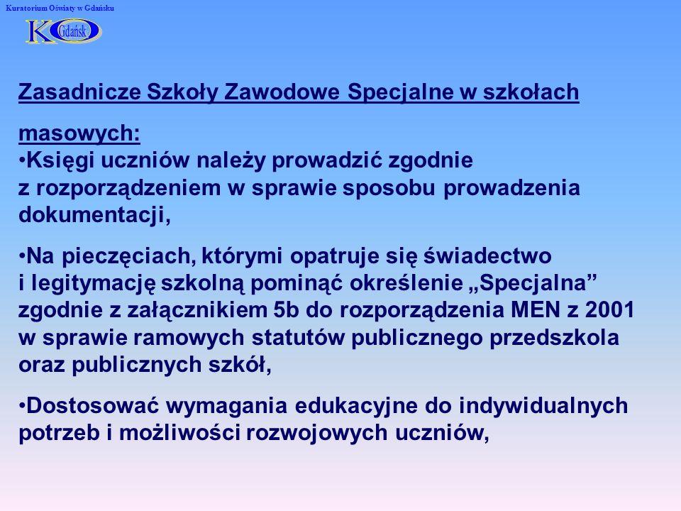 Kuratorium Oświaty w Gdańsku Zasadnicze Szkoły Zawodowe Specjalne w szkołach masowych: Księgi uczniów należy prowadzić zgodnie z rozporządzeniem w sprawie sposobu prowadzenia dokumentacji, Na pieczęciach, którymi opatruje się świadectwo i legitymację szkolną pominąć określenie Specjalna zgodnie z załącznikiem 5b do rozporządzenia MEN z 2001 w sprawie ramowych statutów publicznego przedszkola oraz publicznych szkół, Dostosować wymagania edukacyjne do indywidualnych potrzeb i możliwości rozwojowych uczniów,