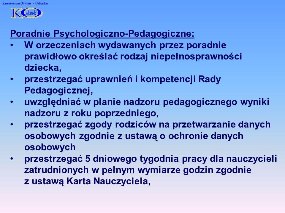 Kuratorium Oświaty w Gdańsku Poradnie Psychologiczno-Pedagogiczne: W orzeczeniach wydawanych przez poradnie prawidłowo określać rodzaj niepełnosprawności dziecka, przestrzegać uprawnień i kompetencji Rady Pedagogicznej, uwzględniać w planie nadzoru pedagogicznego wyniki nadzoru z roku poprzedniego, przestrzegać zgody rodziców na przetwarzanie danych osobowych zgodnie z ustawą o ochronie danych osobowych przestrzegać 5 dniowego tygodnia pracy dla nauczycieli zatrudnionych w pełnym wymiarze godzin zgodnie z ustawą Karta Nauczyciela,