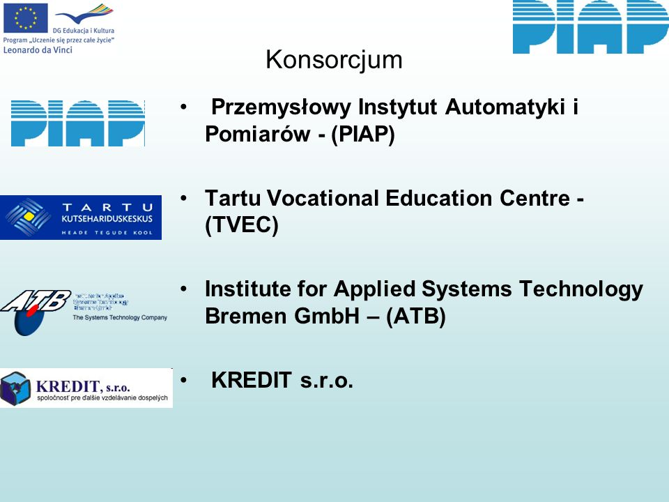 Konsorcjum Przemysłowy Instytut Automatyki i Pomiarów - (PIAP) Tartu Vocational Education Centre - (TVEC) Institute for Applied Systems Technology Bremen GmbH – (ATB) KREDIT s.r.o.