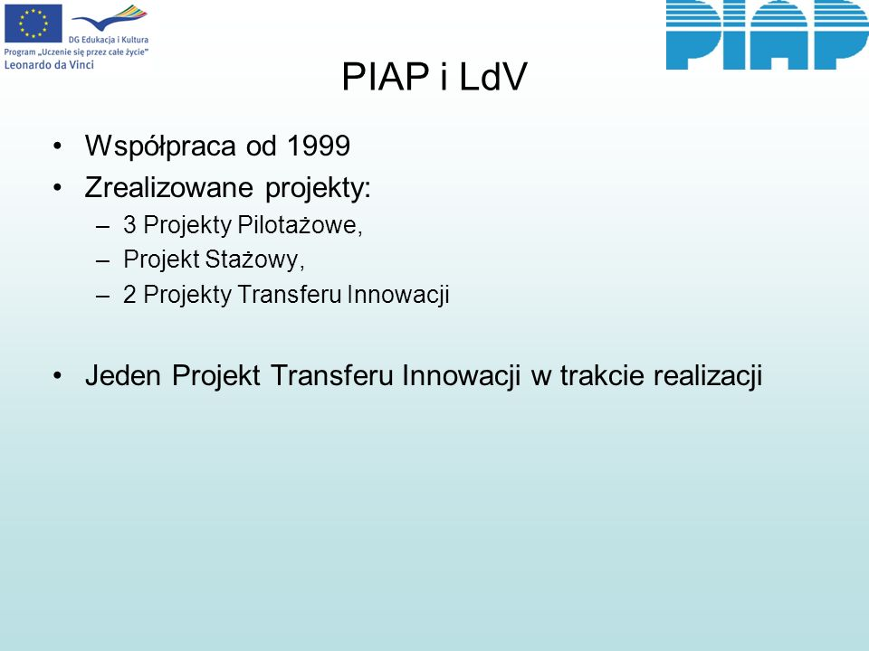 PIAP i LdV Współpraca od 1999 Zrealizowane projekty: –3 Projekty Pilotażowe, –Projekt Stażowy, –2 Projekty Transferu Innowacji Jeden Projekt Transferu Innowacji w trakcie realizacji