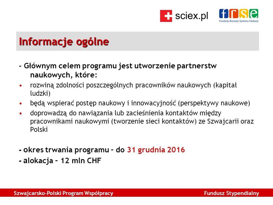 Szwajcarsko-Polski Program Współpracy Fundusz Stypendialny Informacje ogólne - Głównym celem programu jest utworzenie partnerstw naukowych, które: rozwiną zdolności poszczególnych pracowników naukowych (kapitał ludzki) będą wspierać postęp naukowy i innowacyjność (perspektywy naukowe) doprowadzą do nawiązania lub zacieśnienia kontaktów między pracownikami naukowymi (tworzenie sieci kontaktów) ze Szwajcarii oraz Polski - o kres trwania programu – do 31 grudnia 2016 - a lokacja – 12 mln CHF