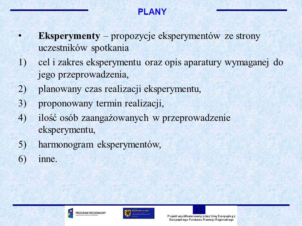 PLANY Eksperymenty – propozycje eksperymentów ze strony uczestników spotkania 1)cel i zakres eksperymentu oraz opis aparatury wymaganej do jego przeprowadzenia, 2)planowany czas realizacji eksperymentu, 3)proponowany termin realizacji, 4)ilość osób zaangażowanych w przeprowadzenie eksperymentu, 5)harmonogram eksperymentów, 6)inne.