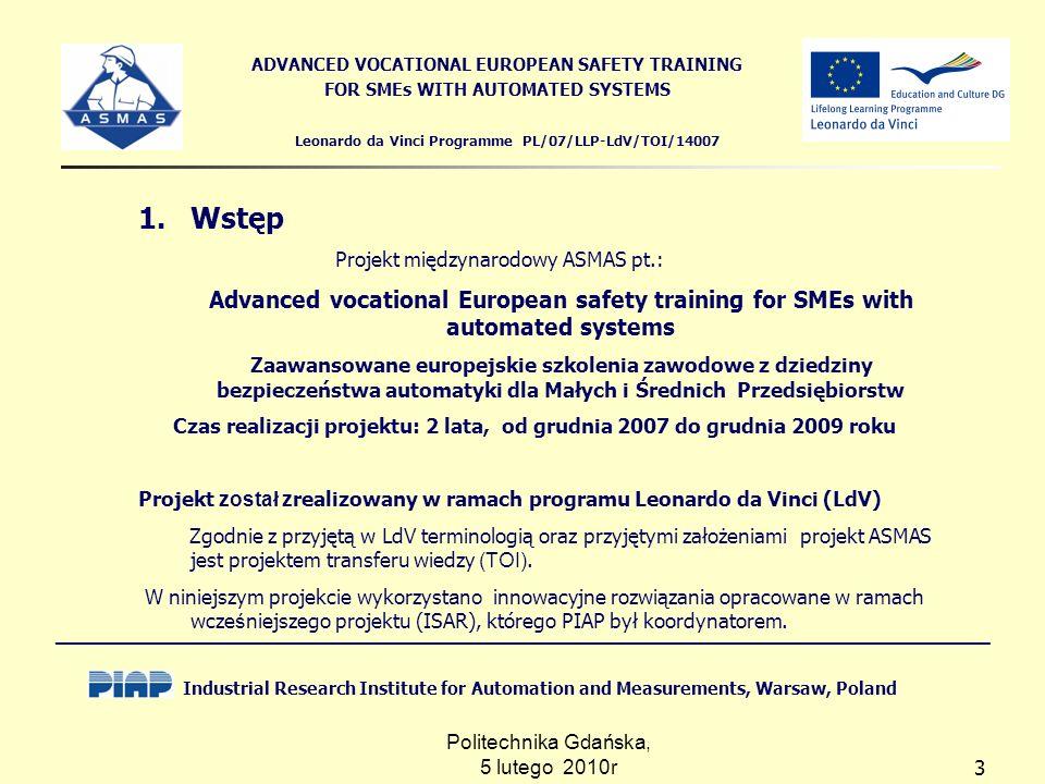 Politechnika Gdańska, 5 lutego 2010r 3 Leonardo da Vinci Programme PL/07/LLP-LdV/TOI/14007 ADVANCED VOCATIONAL EUROPEAN SAFETY TRAINING FOR SMEs WITH AUTOMATED SYSTEMS 1.Wstęp Projekt międzynarodowy ASMAS pt.: Advanced vocational European safety training for SMEs with automated systems Zaawansowane europejskie szkolenia zawodowe z dziedziny bezpieczeństwa automatyki dla Małych i Średnich Przedsiębiorstw Czas realizacji projektu: 2 lata, od grudnia 2007 do grudnia 2009 roku Projekt został z realizowany w ramach programu Leonardo da Vinci (LdV) Zgodnie z przyjętą w LdV terminologią oraz przyjętymi założeniami projekt ASMAS jest projektem transferu wiedzy (TOI).