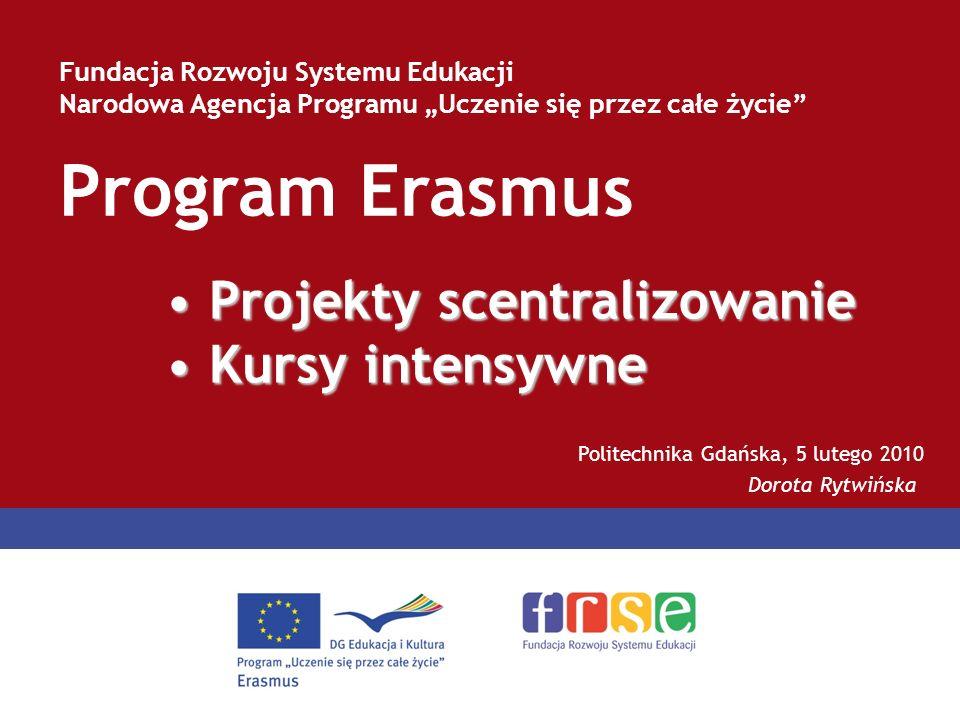 Program Erasmus Fundacja Rozwoju Systemu Edukacji Narodowa Agencja Programu Uczenie się przez całe życie Politechnika Gdańska, 5 lutego 2010 Dorota Rytwińska Projekty scentralizowanie Projekty scentralizowanie Kursy intensywne Kursy intensywne