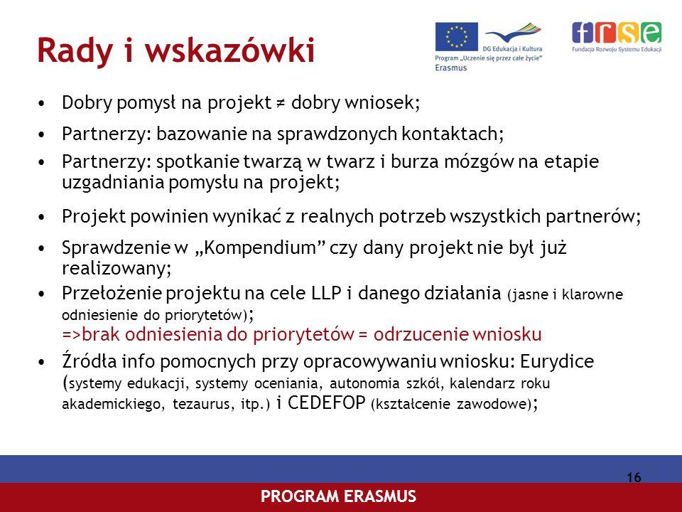 PROGRAM COMENIUSPROGRAM ERASMUS 16 Rady i wskazówki Dobry pomysł na projekt dobry wniosek; Partnerzy: bazowanie na sprawdzonych kontaktach; Partnerzy: spotkanie twarzą w twarz i burza mózgów na etapie uzgadniania pomysłu na projekt; Projekt powinien wynikać z realnych potrzeb wszystkich partnerów; Sprawdzenie w Kompendium czy dany projekt nie był już realizowany; Przełożenie projektu na cele LLP i danego działania (jasne i klarowne odniesienie do priorytetów) ; =>brak odniesienia do priorytetów = odrzucenie wniosku Źródła info pomocnych przy opracowywaniu wniosku: Eurydice ( systemy edukacji, systemy oceniania, autonomia szkół, kalendarz roku akademickiego, tezaurus, itp.) i CEDEFOP (kształcenie zawodowe) ;