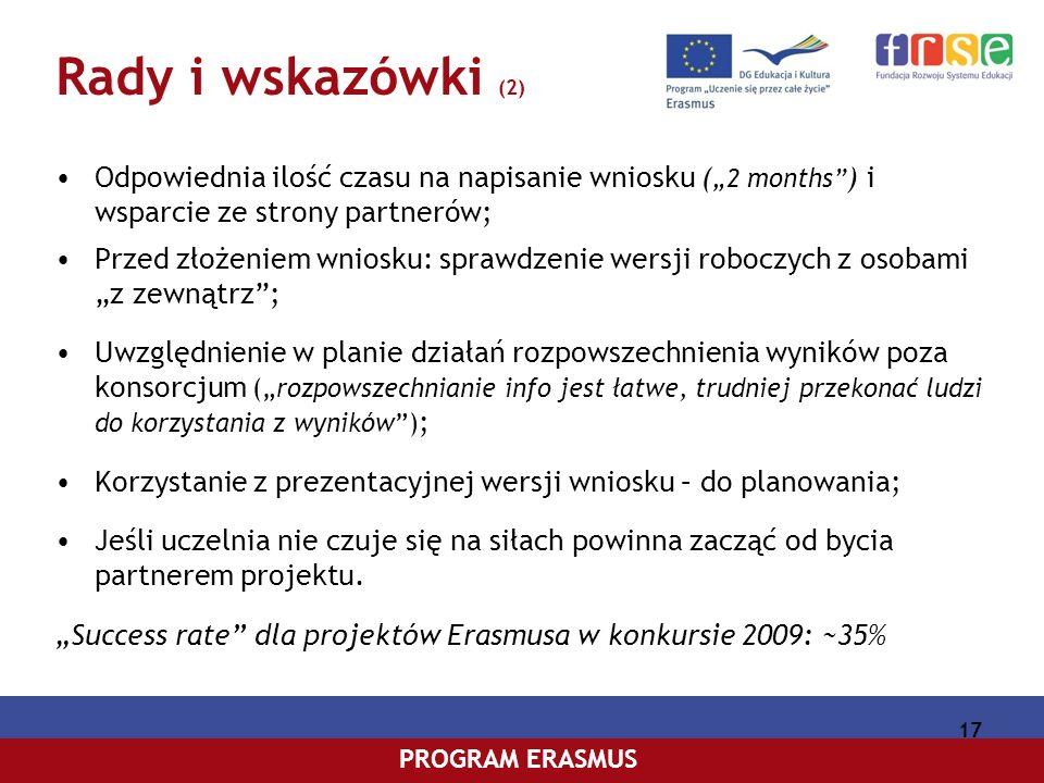 PROGRAM COMENIUSPROGRAM ERASMUS 17 Rady i wskazówki (2) Odpowiednia ilość czasu na napisanie wniosku ( 2 months ) i wsparcie ze strony partnerów; Przed złożeniem wniosku: sprawdzenie wersji roboczych z osobami z zewnątrz; Uwzględnienie w planie działań rozpowszechnienia wyników poza konsorcjum (rozpowszechnianie info jest łatwe, trudniej przekonać ludzi do korzystania z wyników) ; Korzystanie z prezentacyjnej wersji wniosku – do planowania; Jeśli uczelnia nie czuje się na siłach powinna zacząć od bycia partnerem projektu.