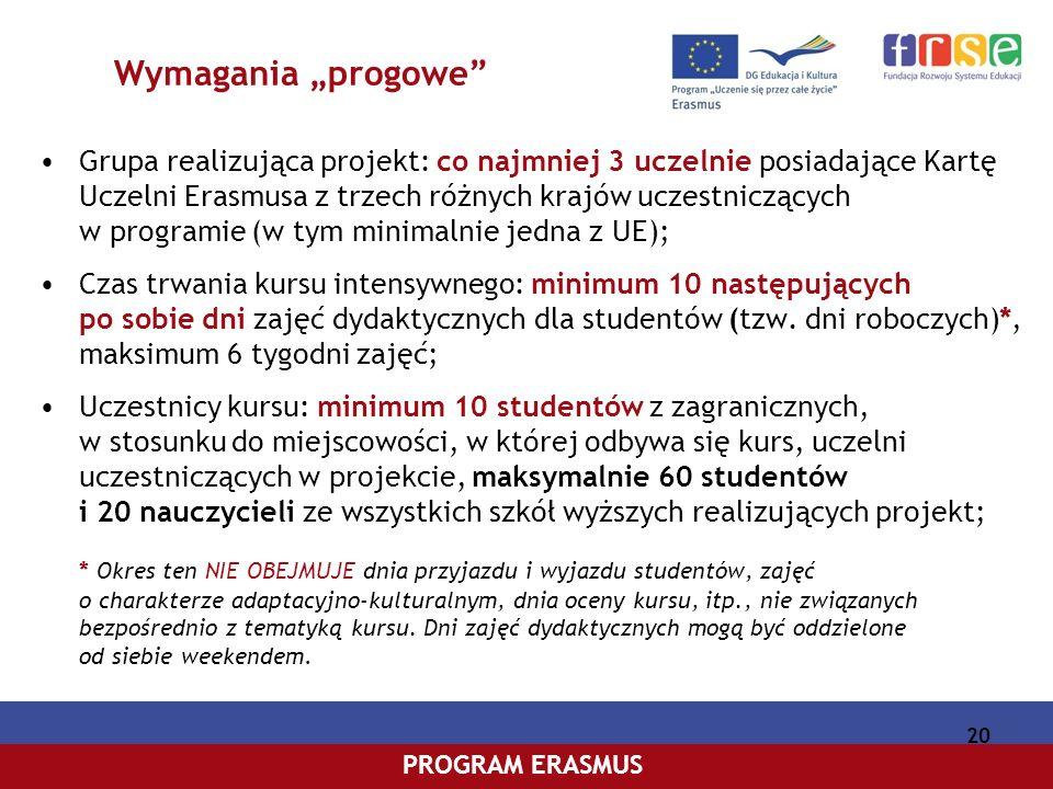 PROGRAM COMENIUSPROGRAM ERASMUS 20 Wymagania progowe Grupa realizująca projekt: co najmniej 3 uczelnie posiadające Kartę Uczelni Erasmusa z trzech różnych krajów uczestniczących w programie (w tym minimalnie jedna z UE); Czas trwania kursu intensywnego: minimum 10 następujących po sobie dni zajęć dydaktycznych dla studentów (tzw.