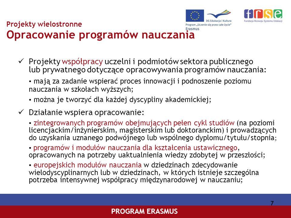 PROGRAM COMENIUSPROGRAM ERASMUS 8 Projekty wielostronne Modernizacja szkolnictwa wyższego Projekty współpracy szkół wyższych i podmiotów sektora publicznego lub prywatnego, które mają za zadanie wspierać proces reform i unowocześniania uczelni; Działanie obejmuje: Opracowanie strategii unowocześniania programów nauczania i zwiększania ich przejrzystości (np.