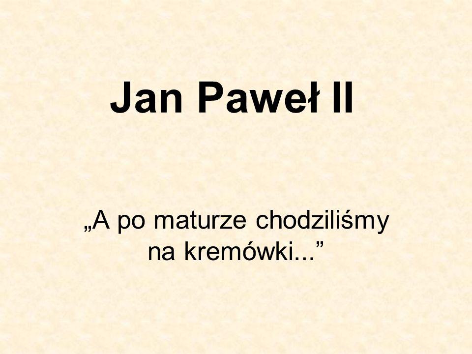 Jan Paweł II A po maturze chodziliśmy na kremówki...
