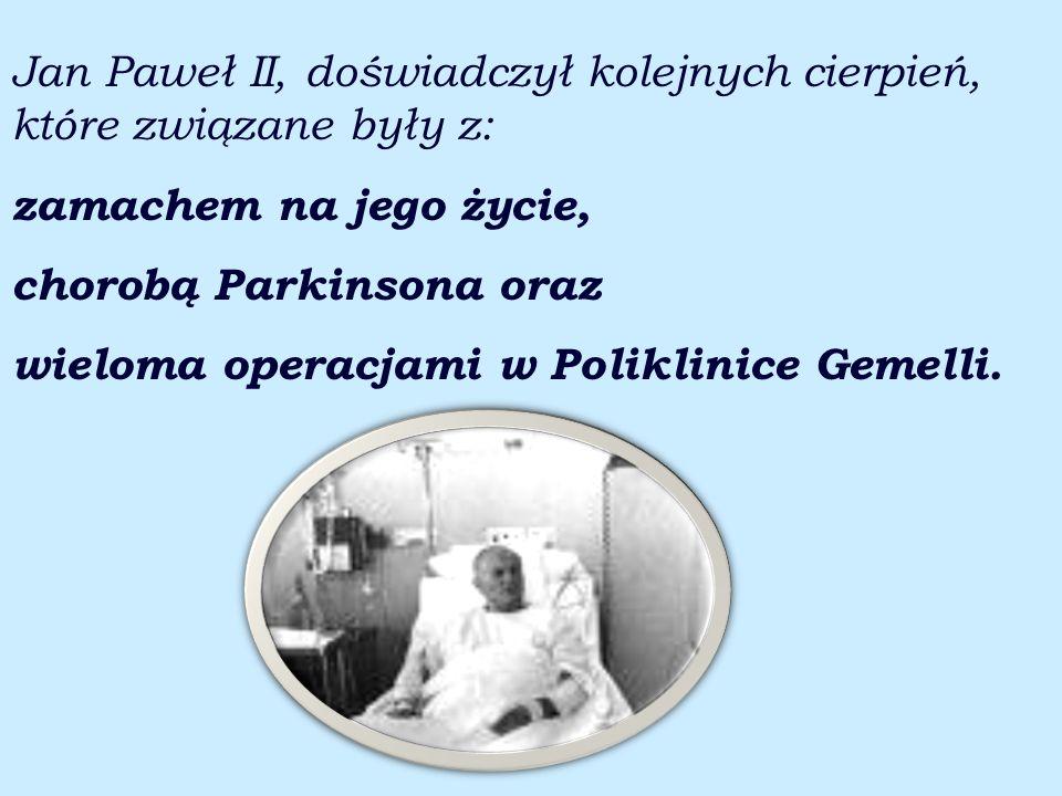 Jan Paweł II, doświadczył kolejnych cierpień, które związane były z: zamachem na jego życie, chorobą Parkinsona oraz wieloma operacjami w Poliklinice Gemelli.