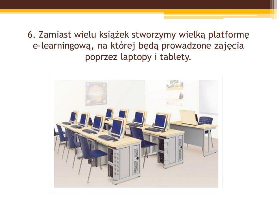6. Zamiast wielu książek stworzymy wielką platformę e-learningową, na której będą prowadzone zajęcia poprzez laptopy i tablety.