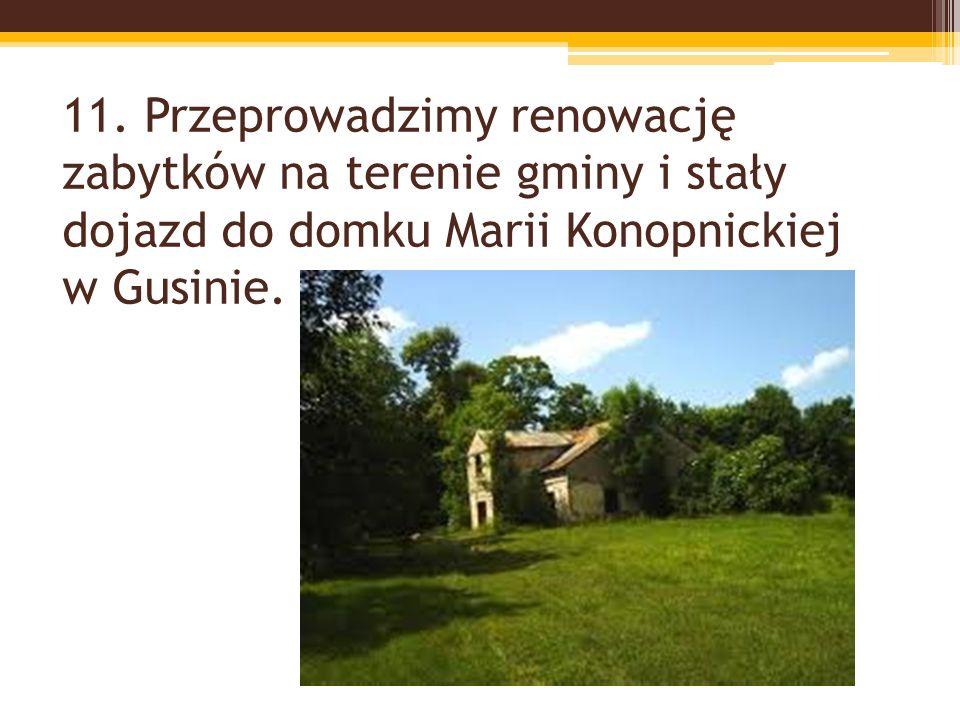 11. Przeprowadzimy renowację zabytków na terenie gminy i stały dojazd do domku Marii Konopnickiej w Gusinie.