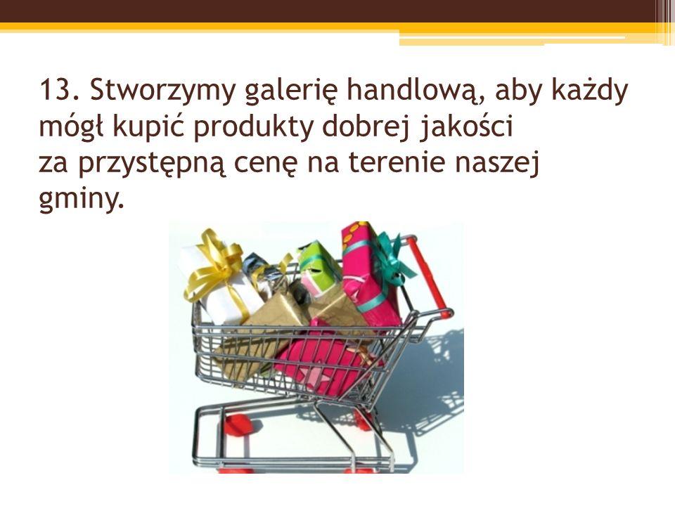 13. Stworzymy galerię handlową, aby każdy mógł kupić produkty dobrej jakości za przystępną cenę na terenie naszej gminy.