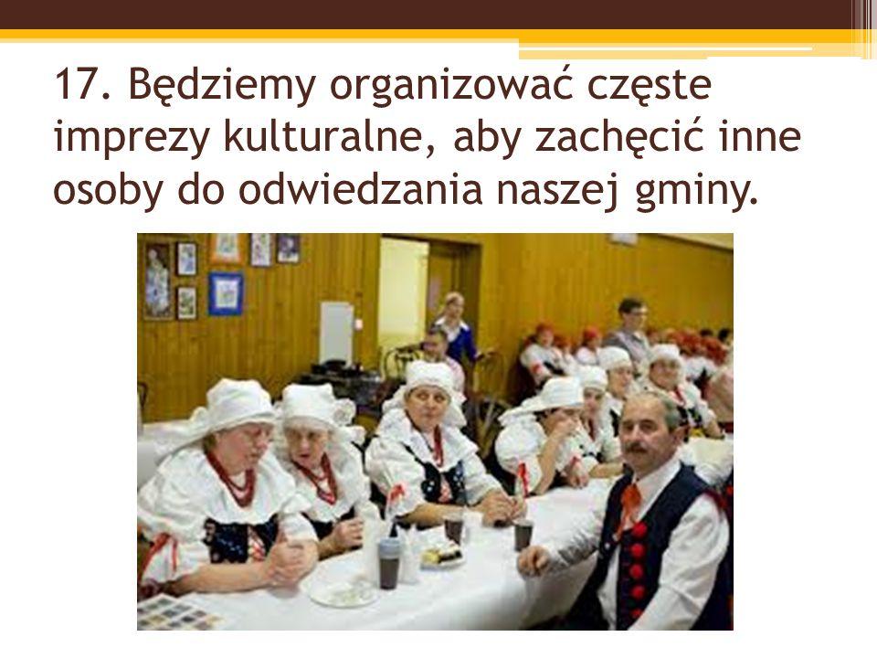 17. Będziemy organizować częste imprezy kulturalne, aby zachęcić inne osoby do odwiedzania naszej gminy.