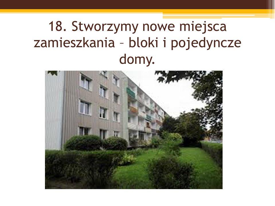 18. Stworzymy nowe miejsca zamieszkania – bloki i pojedyncze domy.
