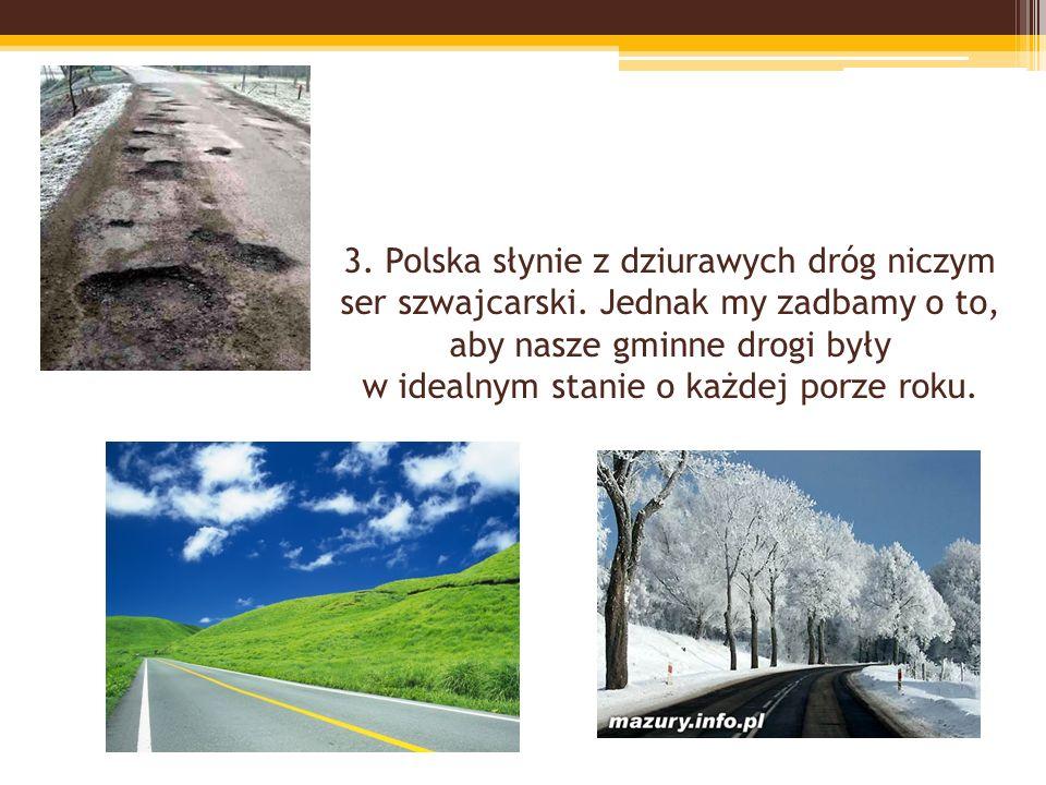 3. Polska słynie z dziurawych dróg niczym ser szwajcarski. Jednak my zadbamy o to, aby nasze gminne drogi były w idealnym stanie o każdej porze roku.