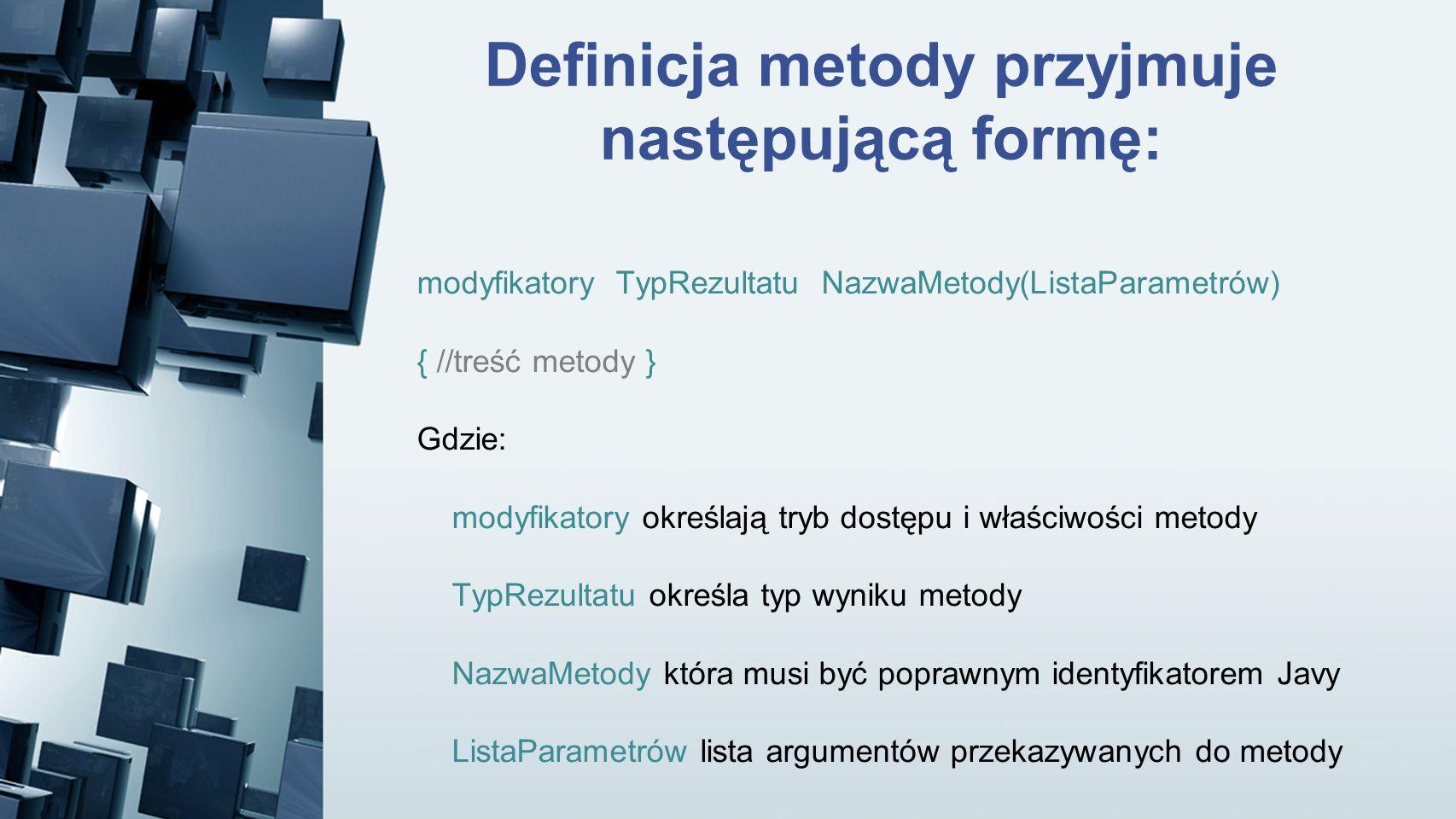 Definicja metody przyjmuje następującą formę: modyfikatory TypRezultatu NazwaMetody(ListaParametrów) { //treść metody } Gdzie: modyfikatory określają