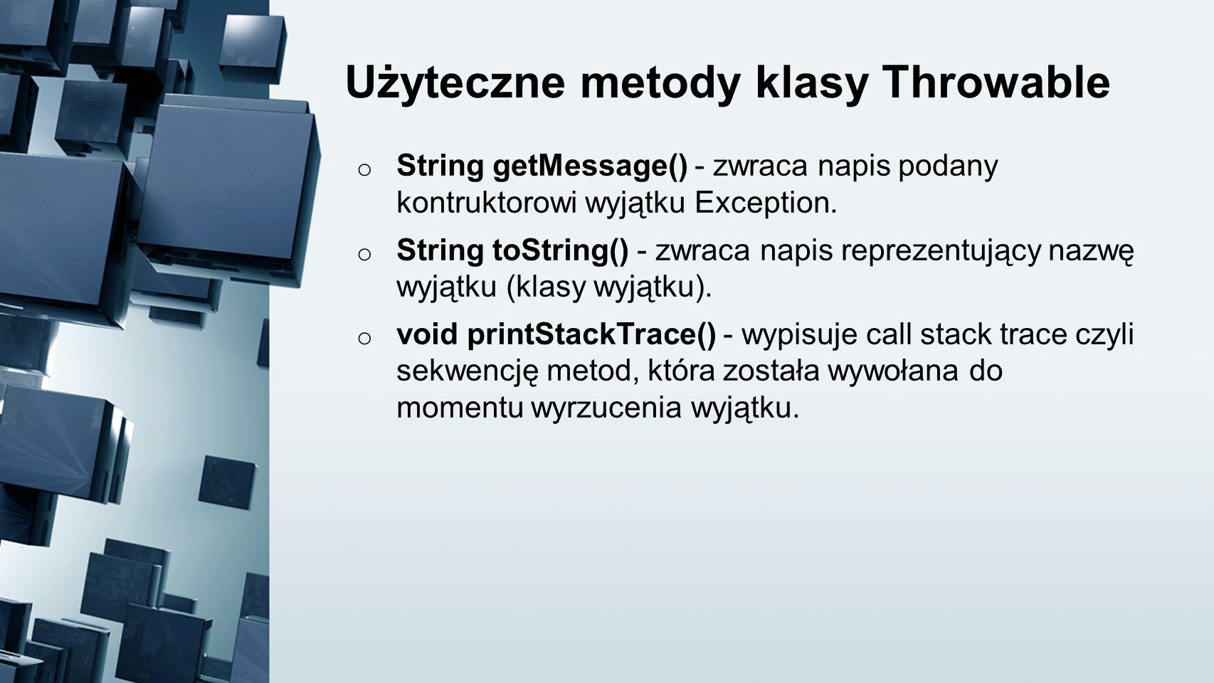 Użyteczne metody klasy Throwable o String getMessage() - zwraca napis podany kontruktorowi wyjątku Exception. o String toString() - zwraca napis repre
