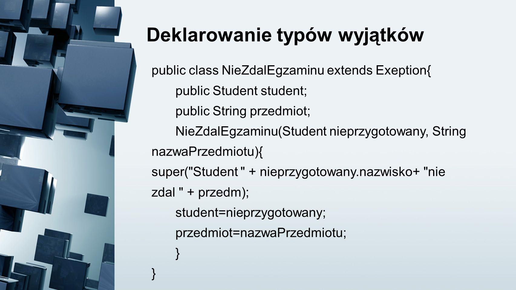 Deklarowanie typów wyjątków public class NieZdalEgzaminu extends Exeption{ public Student student; public String przedmiot; NieZdalEgzaminu(Student ni