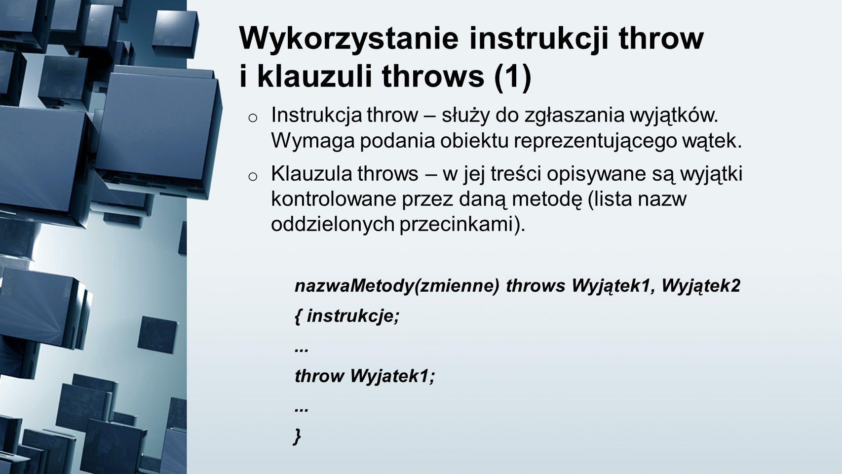 Wykorzystanie instrukcji throw i klauzuli throws (1) o Instrukcja throw – służy do zgłaszania wyjątków. Wymaga podania obiektu reprezentującego wątek.