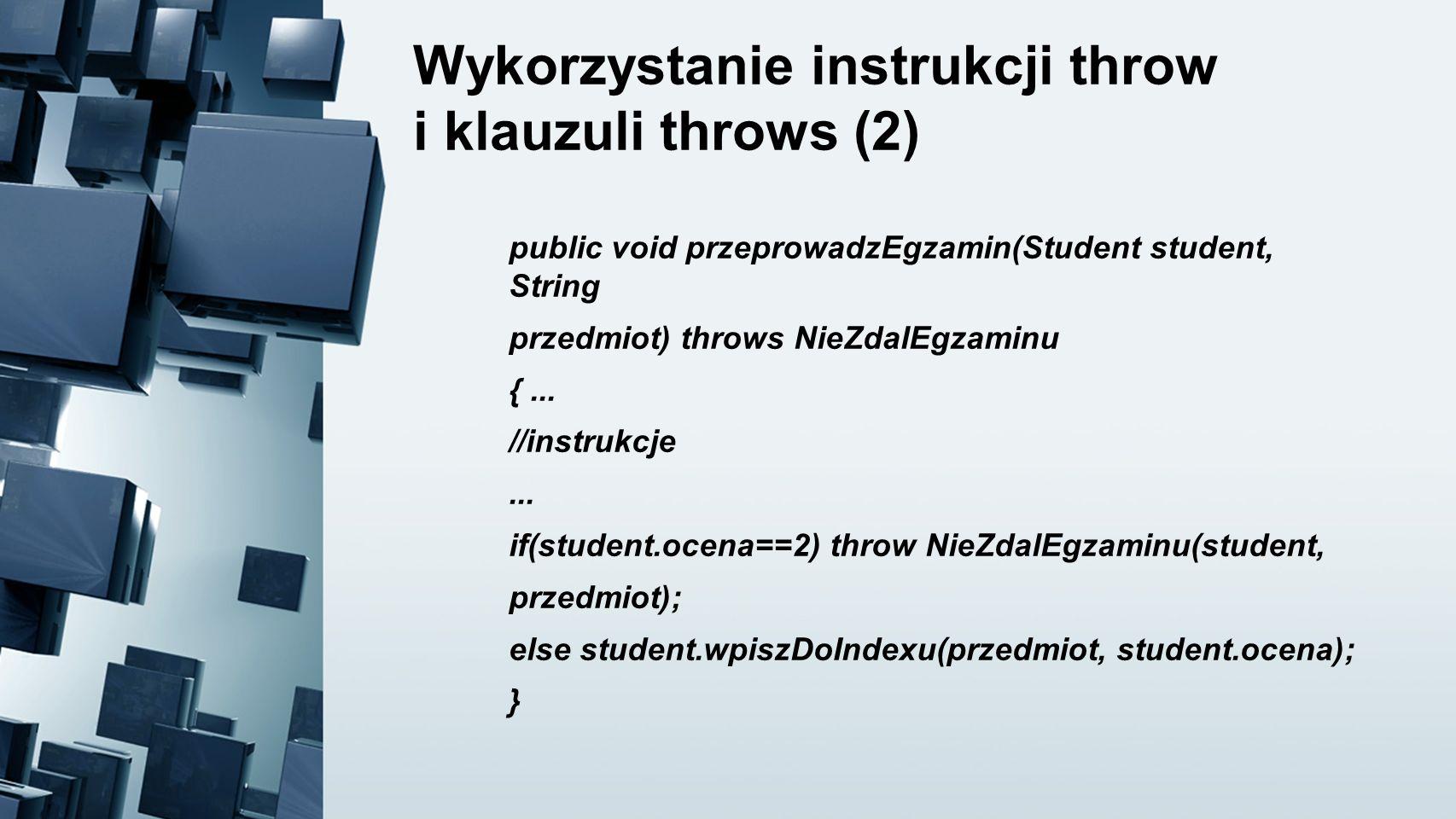 Wykorzystanie instrukcji throw i klauzuli throws (2) public void przeprowadzEgzamin(Student student, String przedmiot) throws NieZdalEgzaminu {... //i