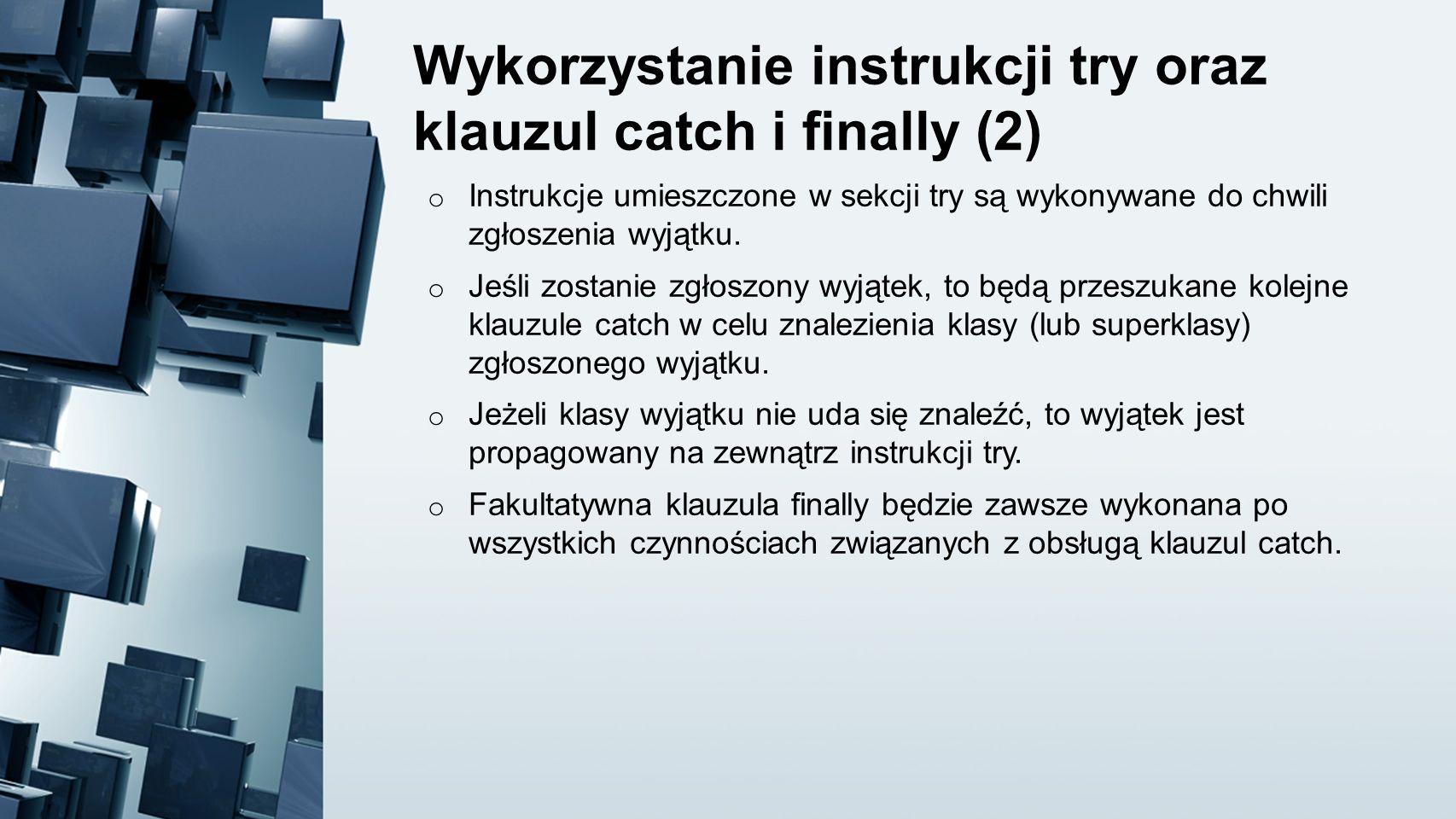 Wykorzystanie instrukcji try oraz klauzul catch i finally (2) o Instrukcje umieszczone w sekcji try są wykonywane do chwili zgłoszenia wyjątku. o Jeśl