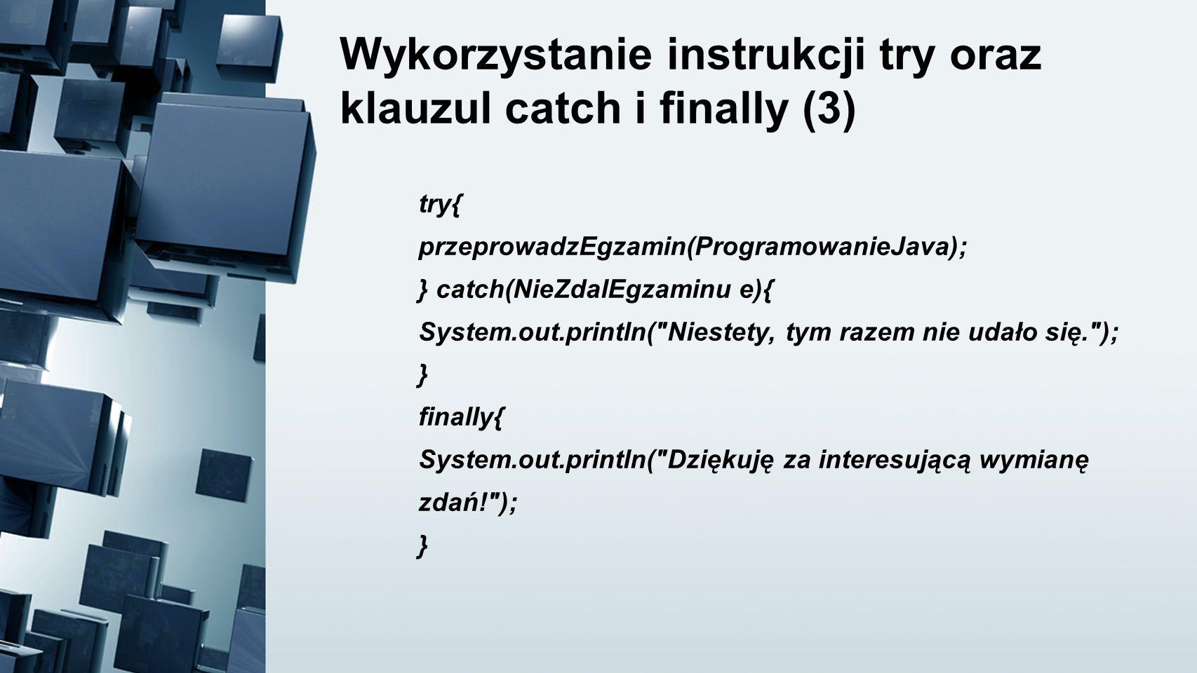 Wykorzystanie instrukcji try oraz klauzul catch i finally (3) try{ przeprowadzEgzamin(ProgramowanieJava); } catch(NieZdalEgzaminu e){ System.out.print