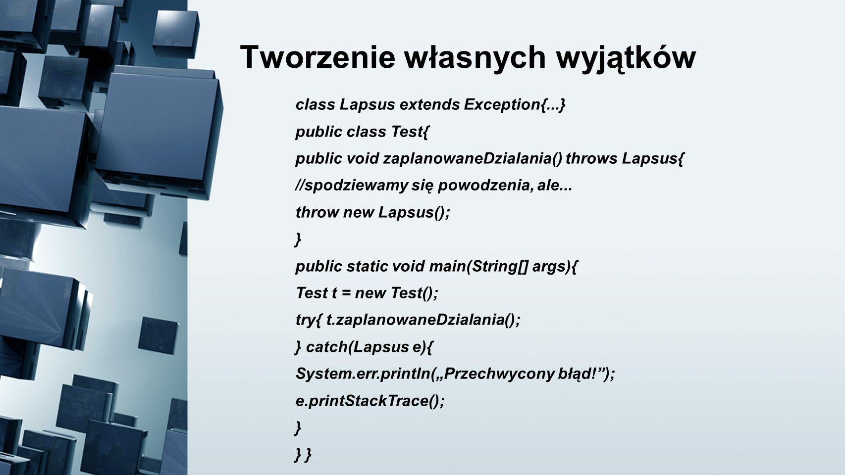 Tworzenie własnych wyjątków class Lapsus extends Exception{...} public class Test{ public void zaplanowaneDzialania() throws Lapsus{ //spodziewamy się