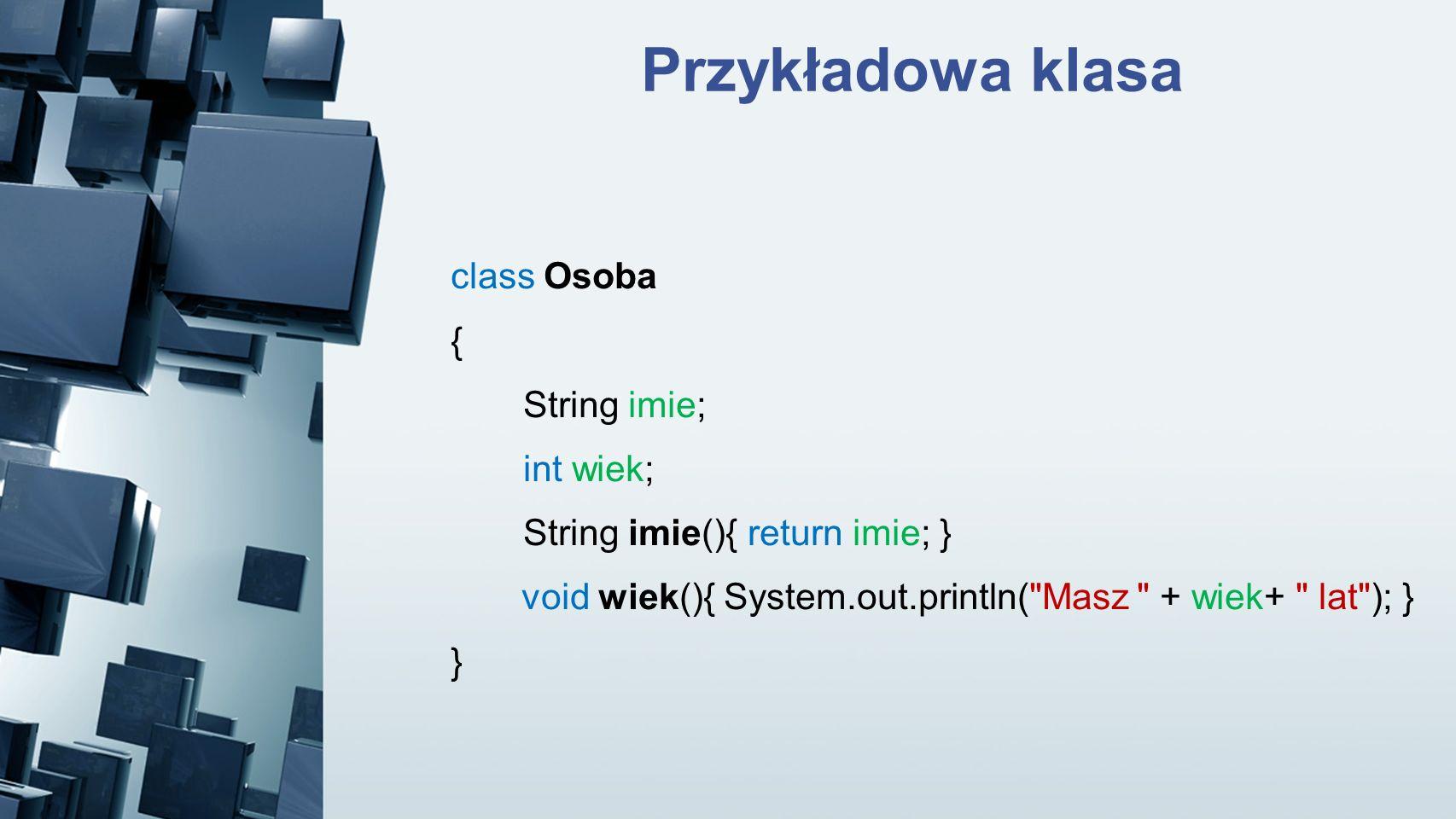 Przykładowa klasa class Osoba { String imie; int wiek; String imie(){ return imie; } void wiek(){ System.out.println(