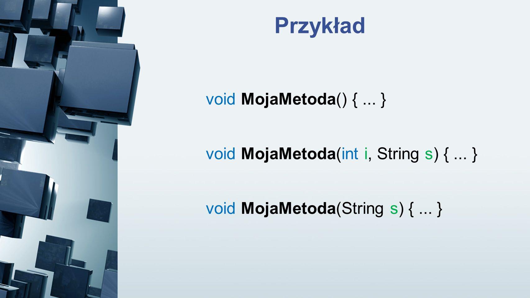 Przykład void MojaMetoda() {... } void MojaMetoda(int i, String s) {... } void MojaMetoda(String s) {... }