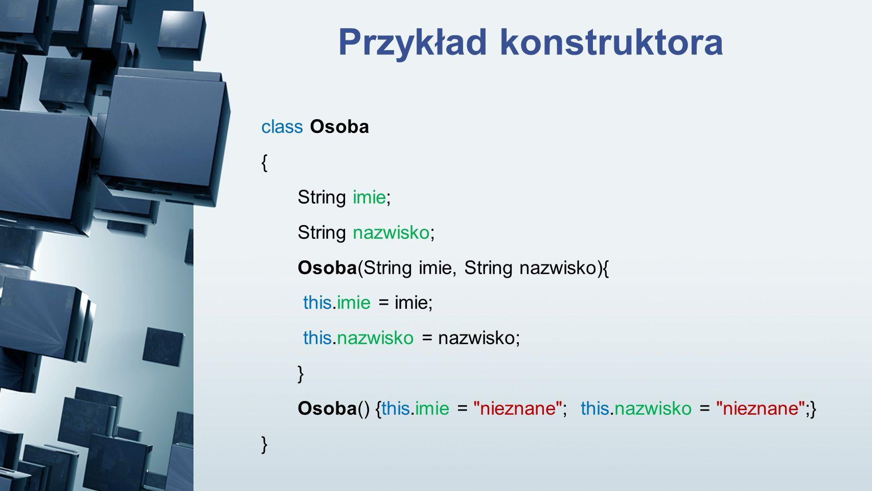 Przykład konstruktora class Osoba { String imie; String nazwisko; Osoba(String imie, String nazwisko){ this.imie = imie; this.nazwisko = nazwisko; } O