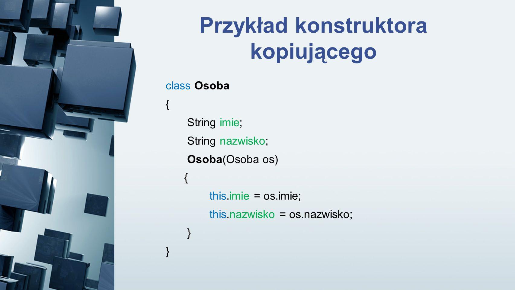 Przykład konstruktora kopiującego class Osoba { String imie; String nazwisko; Osoba(Osoba os) { this.imie = os.imie; this.nazwisko = os.nazwisko; }