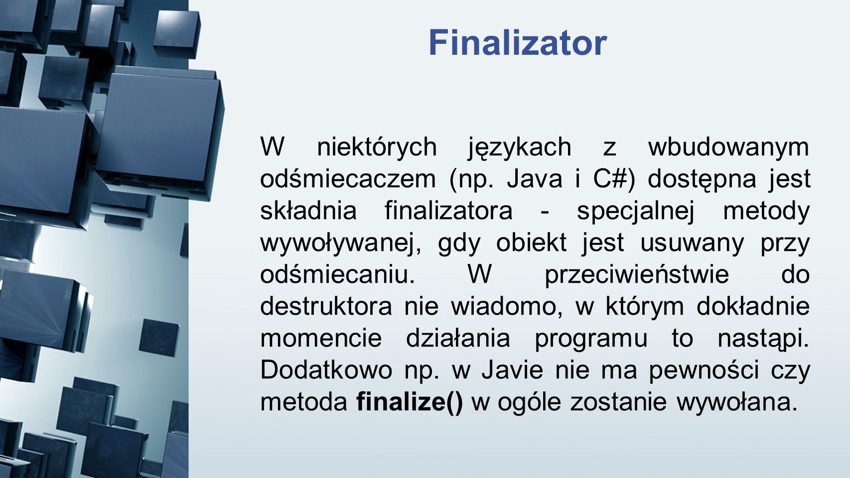 Finalizator W niektórych językach z wbudowanym odśmiecaczem (np. Java i C#) dostępna jest składnia finalizatora - specjalnej metody wywoływanej, gdy o