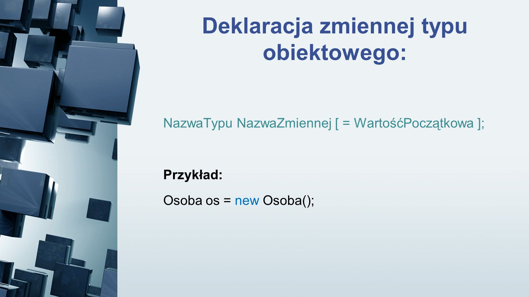 Deklaracja zmiennej typu obiektowego: NazwaTypu NazwaZmiennej [ = WartośćPoczątkowa ]; Przykład: Osoba os = new Osoba();