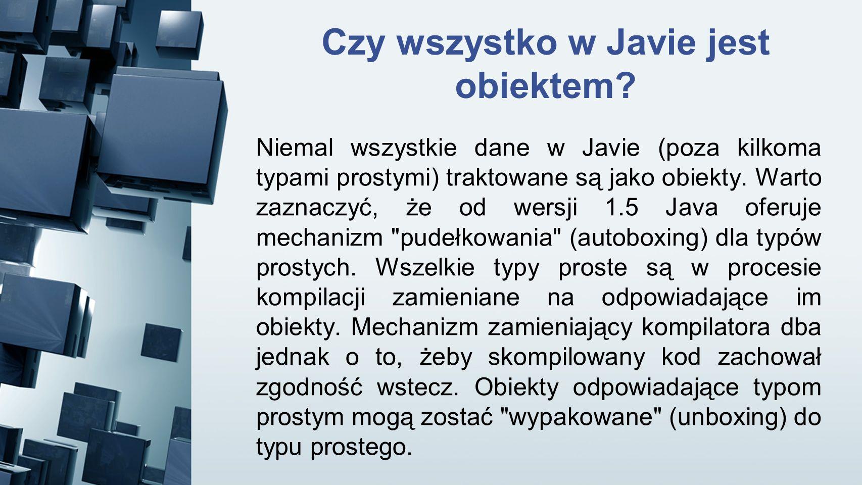 Czy wszystko w Javie jest obiektem? Niemal wszystkie dane w Javie (poza kilkoma typami prostymi) traktowane są jako obiekty. Warto zaznaczyć, że od we