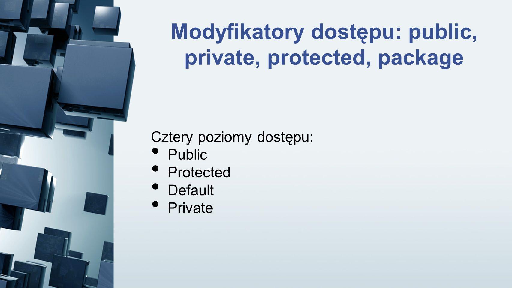 Modyfikatory dostępu: public, private, protected, package Cztery poziomy dostępu: Public Protected Default Private