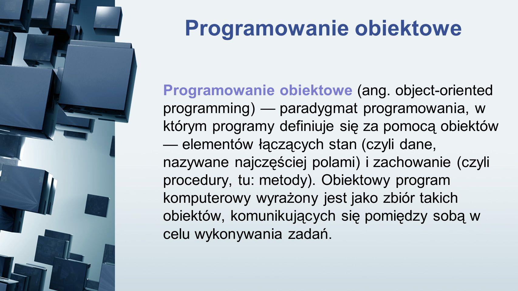 Programowanie obiektowe Programowanie obiektowe (ang. object-oriented programming) paradygmat programowania, w którym programy definiuje się za pomocą