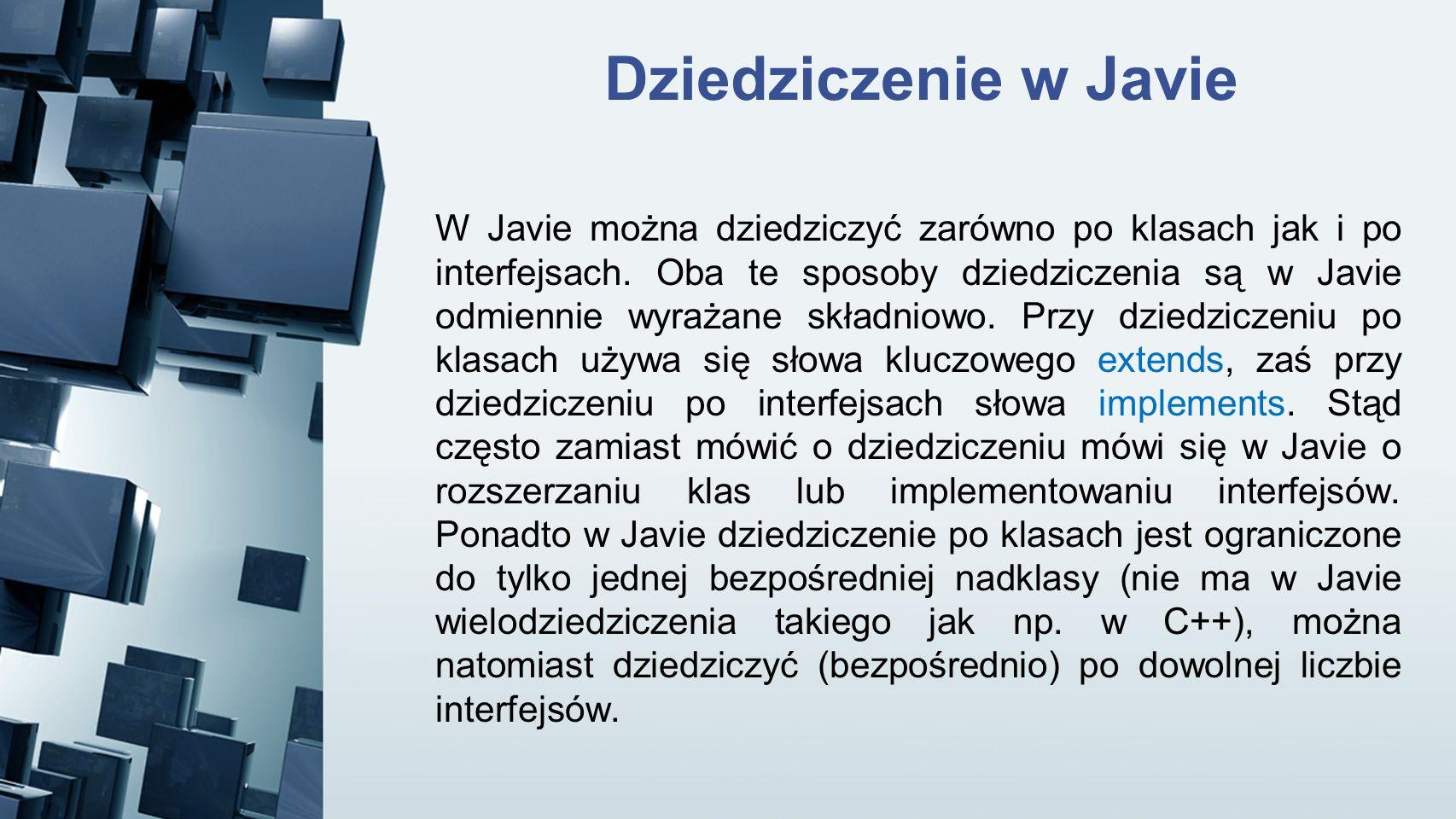 Dziedziczenie w Javie W Javie można dziedziczyć zarówno po klasach jak i po interfejsach. Oba te sposoby dziedziczenia są w Javie odmiennie wyrażane s