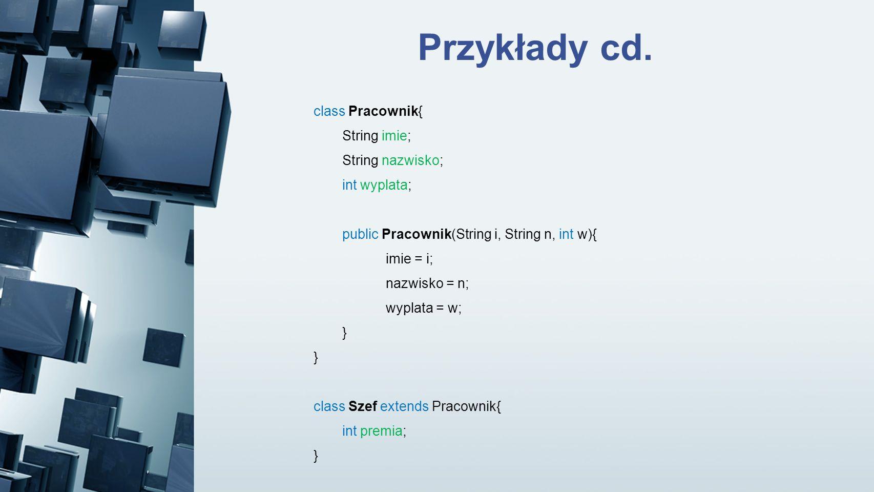 Przykłady cd. class Pracownik{ String imie; String nazwisko; int wyplata; public Pracownik(String i, String n, int w){ imie = i; nazwisko = n; wyplata