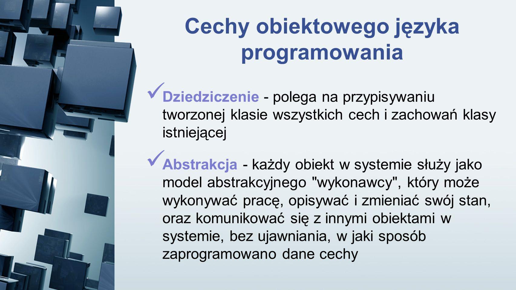 Cechy obiektowego języka programowania Dziedziczenie - polega na przypisywaniu tworzonej klasie wszystkich cech i zachowań klasy istniejącej Abstrakcj