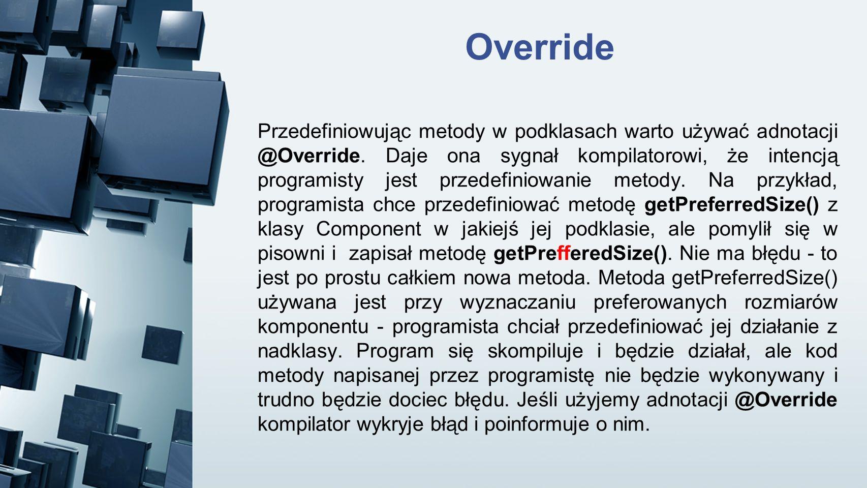 Override Przedefiniowując metody w podklasach warto używać adnotacji @Override. Daje ona sygnał kompilatorowi, że intencją programisty jest przedefini