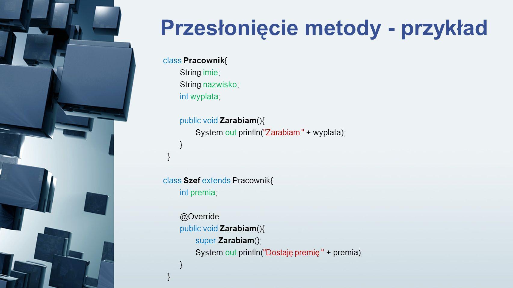 Przesłonięcie metody - przykład class Pracownik{ String imie; String nazwisko; int wyplata; public void Zarabiam(){ System.out.println(