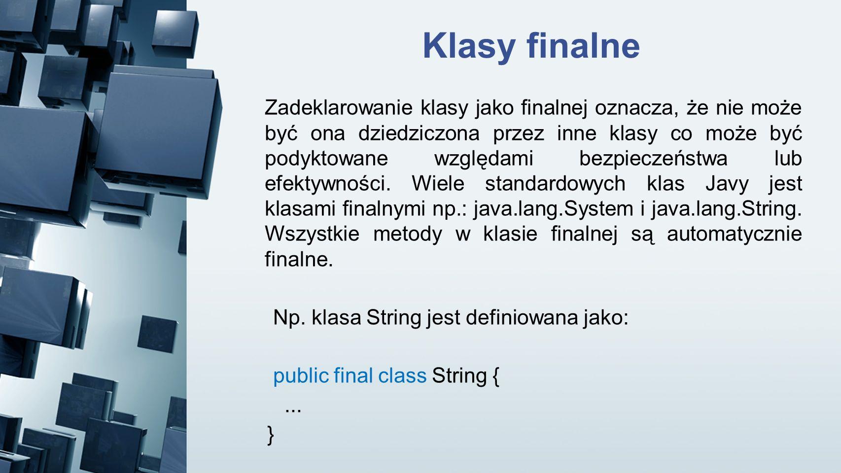 Klasy finalne Zadeklarowanie klasy jako finalnej oznacza, że nie może być ona dziedziczona przez inne klasy co może być podyktowane względami bezpiecz