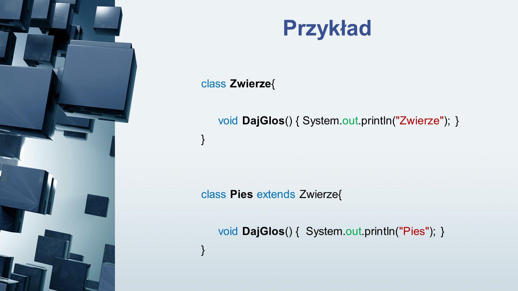 Przykład class Zwierze{ void DajGlos() { System.out.println(